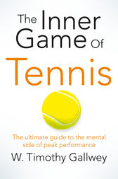 The Inner Game of Tennis: The Ultimate Guide to the Mental Side of Peak Performance
