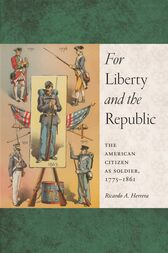 For Liberty and the Republic: The American Citizen as Soldier, 1775-1861