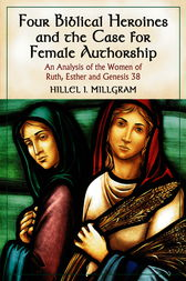 Four Biblical Heroines and the Case for Female Authorship by Hillel I. Millgram