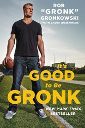 It's Good to Be Gronk by Rob Gronk Gronkowski