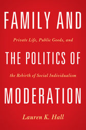 Family and the Politics of Moderation by Lauren K. Hall