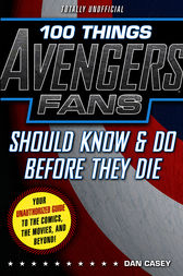 100 Things Avengers Fans Should Know & Do Before They Die by Dan Casey