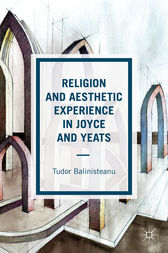 Religion and Aesthetic Experience in Joyce and Yeats by Tudor Balinisteanu