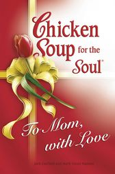 Chicken Soup for the Soul To Mom, with Love by Jack Canfield