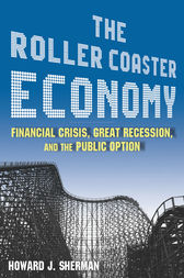 The Roller Coaster Economy: Financial Crisis, Great Recession, and the Public Option by Howard J Sherman
