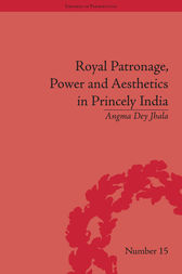 Royal Patronage, Power and Aesthetics in Princely India by Angma Dey Jhala