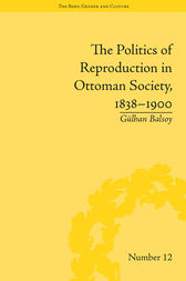 The Politics of Reproduction in Ottoman Society, 1838–1900 by Gülhan Balsoy