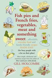 Fish pies and French fries, Vegetables, Meat and Something Sweet by Gill Holcombe