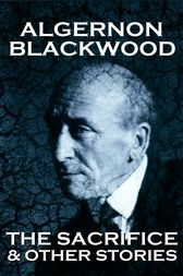 The Sacrifice & Other Stories by Algernon Blackwood