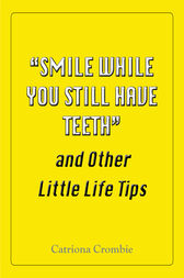 """Smile While You Still Have Teeth"" and Other Little Life Tips"