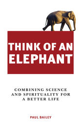 Think of an Elephant: Combining Science and Spirituality for a Better Life by Paul Bailey Author