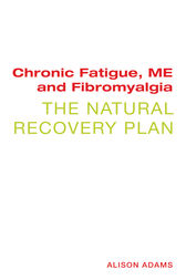 Chronic Fatigue, ME and Fibromyalgia: The Natural Recovery Plan by Alison Adams Author