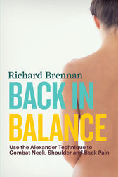 Back in Balance: Use the Alexander Technique to Combat Neck, Shoulder and Back Pain by Richard Brennan Author