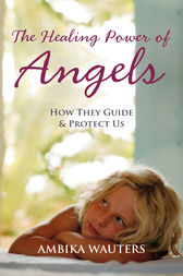 The Healing Power of Angels: How They Guide and Protect Us by Ambika Wauters Author