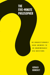 The Five-Minute Philosopher: 80 Unquestionably Good Answers to 80 Unanswerable Big Questions by Gerald Benedict Author