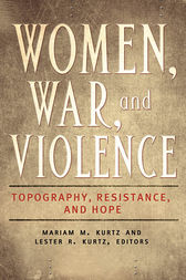 Women, War, and Violence: Topography, Resistance, and Hope [2 volumes] by Mariam Kurtz