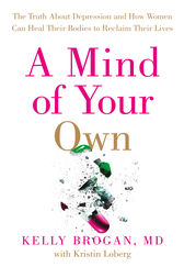 A Mind of Your Own: The Truth About Depression and How Women Can Heal Their Bodies to Reclaim Their Lives by Dr Kelly Brogan
