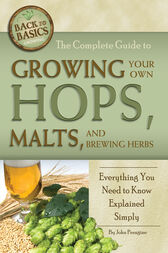 The Complete Guide to Growing Your Own Hops, Malts, and Brewing Herbs by John Peragine