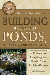 The Complete Guide to Building Backyard Ponds, Fountains, and Waterfalls for Homeowners by Melissa Samaroo