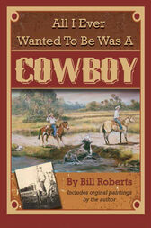All I Ever Wanted to Be Was A Cowboy by Bill Roberts