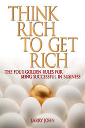 Think Rich to Get Rich by Larry John