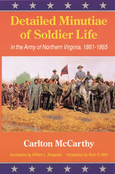 Detailed Minutiae of Soldier Life in the Army of Northern Virginia, 1861-1865 by Eugene McCarthy