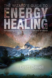 The Wizard's Guide to Energy Healing by Brett Bevell