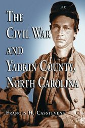 The Civil War and Yadkin County, North Carolina by Frances H. Casstevens