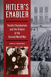 Hitler's Enabler: Neville Chamberlain and the Origins of the Second World War by John Ruggiero