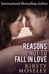 Reasons Not To Fall In Love by Kirsty Moseley