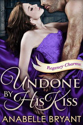 Undone By His Kiss (Regency Charms, Book 2) by Anabelle Bryant