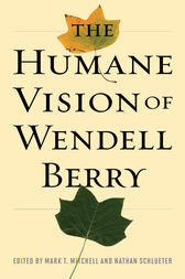 The Humane Vision of Wendell Berry by Mark Mitchell