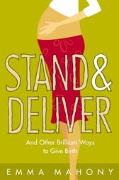 Stand and Deliver!: And other Brilliant Ways to Give Birth by Emma Mahony