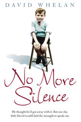 No More Silence: He thought he'd got away with it. But one day little David would find the strength to speak out. by David Whelan