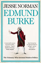 Edmund Burke: The Visionary Who Invented Modern Politics by Jesse Norman