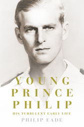 Young Prince Philip: His Turbulent Early Life by Philip Eade