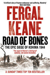 Road of Bones: The Siege of Kohima 1944 – The Epic Story of the Last Great Stand of Empire by Fergal Keane