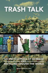 Trash Talk: An Encyclopedia of Garbage and Recycling around the World by Robert Collin