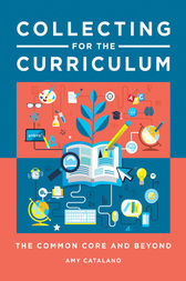 Collecting for the Curriculum: The Common Core and Beyond by Amy Catalano