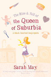 The Rise and Fall of the Queen of Suburbia: A Black-Hearted Soap Opera by Sarah May