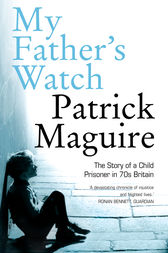My Father's Watch: The Story of a Child Prisoner in 70s Britain by Patrick Maguire