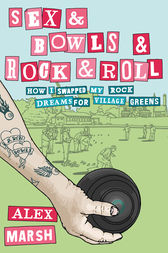 Sex & Bowls & Rock and Roll: How I Swapped My Rock Dreams for Village Greens by Alex Marsh