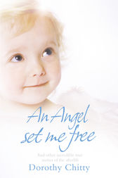 An Angel Set Me Free: And other incredible true stories of the afterlife by Dorothy Chitty