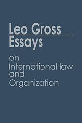 Essays on International Law and Organization by Leo Gross