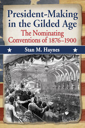 President-Making in the Gilded Age by Stan M. Haynes