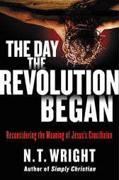 The Day the Revolution Began by N. T. Wright