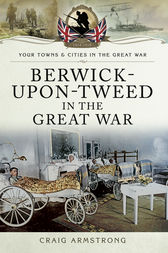 Berwick-Upon-Tweed in the Great War by Craig Armstrong