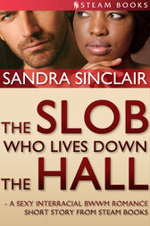 The Slob Who Lives Down the Hall - A Sexy Interracial BWWM Romance Short Story From Steam Books by Sandra Sinclair