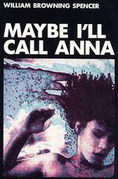 Maybe I'll Call Anna by William Browning Spencer