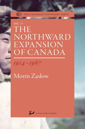 The Northward Expansion of Canada 1914-1967 by Morris Zaslow